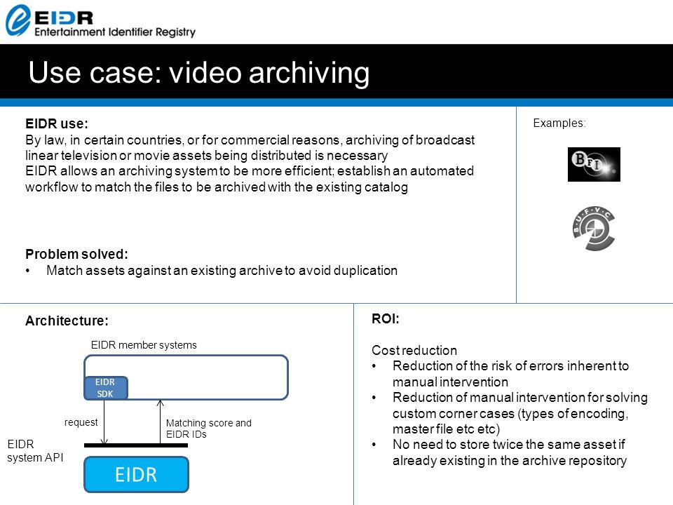 Use case: video archiving EIDR use: By law, in certain countries, or for commercial reasons, archiving of broadcast linear television or movie assets being distributed is necessary EIDR allows an archiving system to be more efficient; establish an automated workflow to match the files to be archived with the existing catalog Problem solved: Match assets against an existing archive to avoid duplication Architecture: ROI: Cost reduction Reduction of the risk of errors inherent to manual intervention Reduction of manual intervention for solving custom corner cases (types of encoding, master file etc etc) No need to store twice the same asset if already existing in the archive repository EIDR system API EIDR member systems EIDR SDK EIDR request Matching score and EIDR IDs Examples: