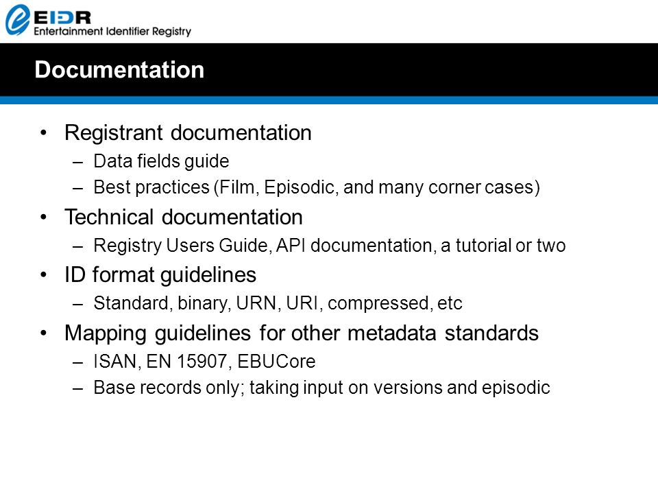 Documentation Registrant documentation –Data fields guide –Best practices (Film, Episodic, and many corner cases) Technical documentation –Registry Users Guide, API documentation, a tutorial or two ID format guidelines –Standard, binary, URN, URI, compressed, etc Mapping guidelines for other metadata standards –ISAN, EN 15907, EBUCore –Base records only; taking input on versions and episodic