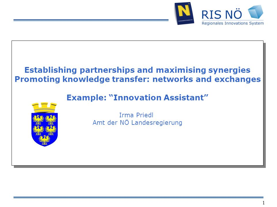 1 Establishing partnerships and maximising synergies Promoting knowledge transfer: networks and exchanges Example: Innovation Assistant Irma Priedl Amt der NÖ Landesregierung Establishing partnerships and maximising synergies Promoting knowledge transfer: networks and exchanges Example: Innovation Assistant Irma Priedl Amt der NÖ Landesregierung