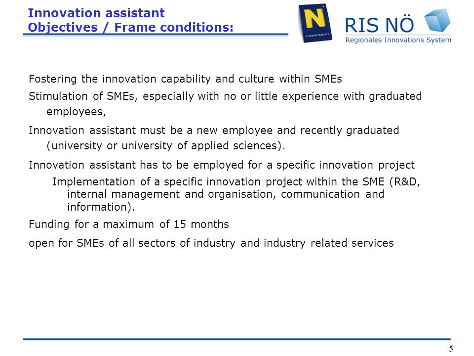 5 Innovation assistant Objectives / Frame conditions: Fostering the innovation capability and culture within SMEs Stimulation of SMEs, especially with