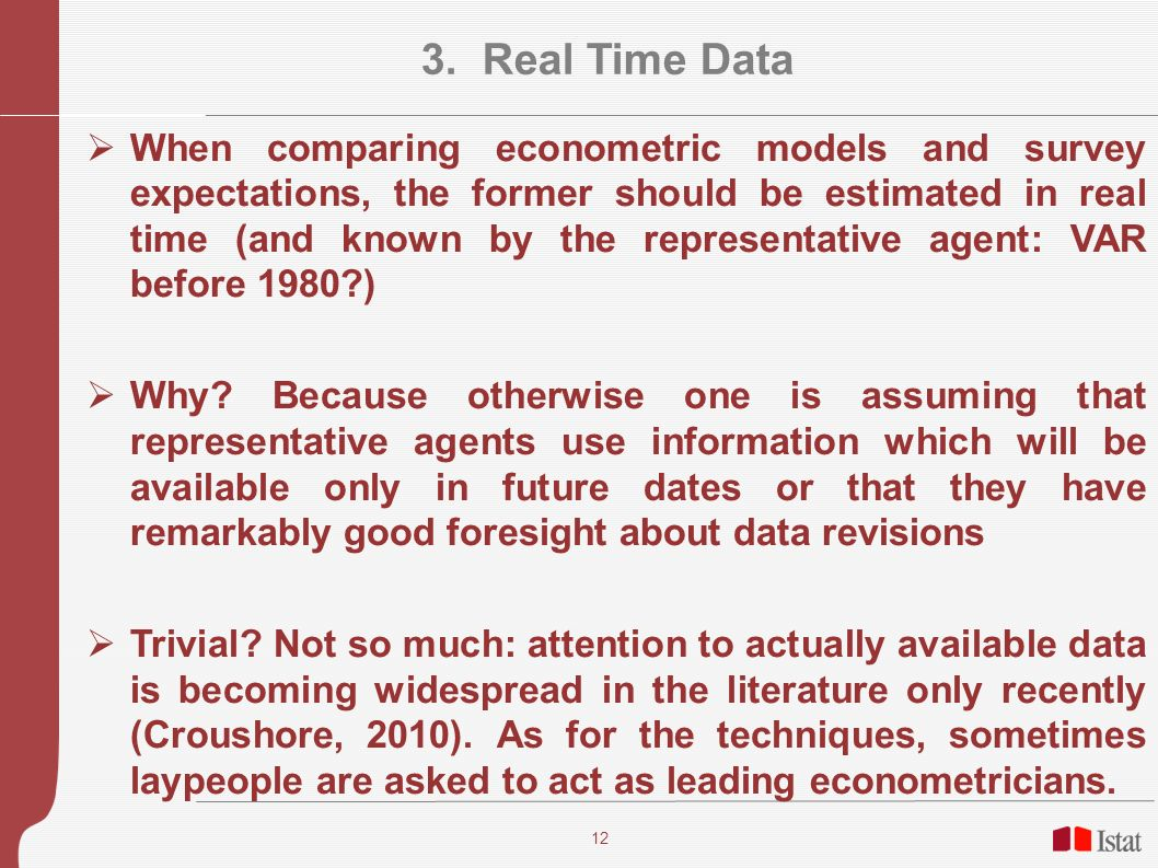 12 3. Real Time Data When comparing econometric models and survey expectations, the former should be estimated in real time (and known by the represen