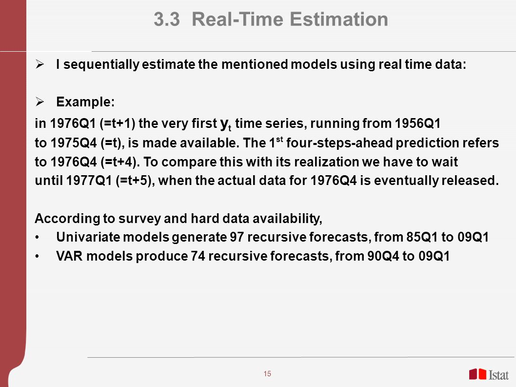 15 3.3 Real-Time Estimation I sequentially estimate the mentioned models using real time data: Example: in 1976Q1 (=t+1) the very first y t time serie