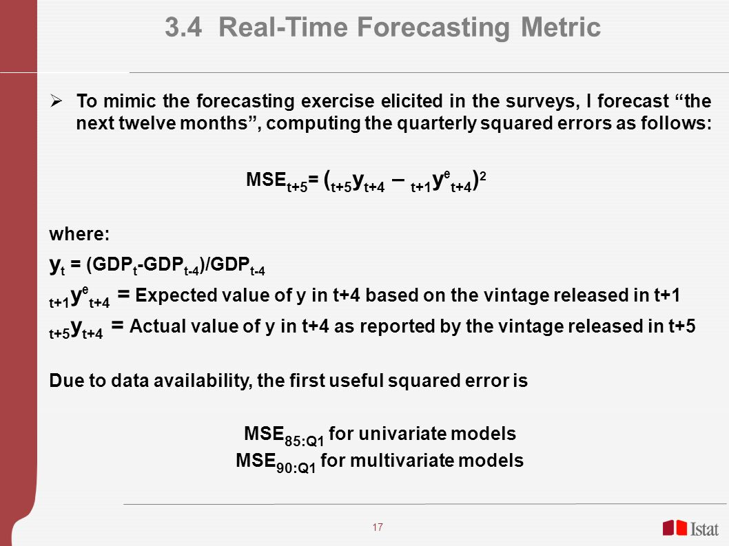 17 3.4 Real-Time Forecasting Metric To mimic the forecasting exercise elicited in the surveys, I forecast the next twelve months, computing the quarterly squared errors as follows: MSE t+5 = ( t+5 y t+4 – t+1 y e t+4 ) 2 where: y t = (GDP t -GDP t-4 )/GDP t-4 t+1 y e t+4 = Expected value of y in t+4 based on the vintage released in t+1 t+5 y t+4 = Actual value of y in t+4 as reported by the vintage released in t+5 Due to data availability, the first useful squared error is MSE 85:Q1 for univariate models MSE 90:Q1 for multivariate models