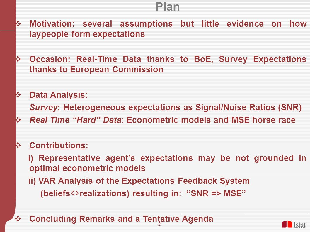 2 Plan Motivation: several assumptions but little evidence on how laypeople form expectations Occasion: Real-Time Data thanks to BoE, Survey Expectations thanks to European Commission Data Analysis: Survey: Heterogeneous expectations as Signal/Noise Ratios (SNR) Real Time Hard Data: Econometric models and MSE horse race Contributions: i) Representative agents expectations may be not grounded in optimal econometric models ii) VAR Analysis of the Expectations Feedback System (beliefs realizations) resulting in: SNR => MSE Concluding Remarks and a Tentative Agenda