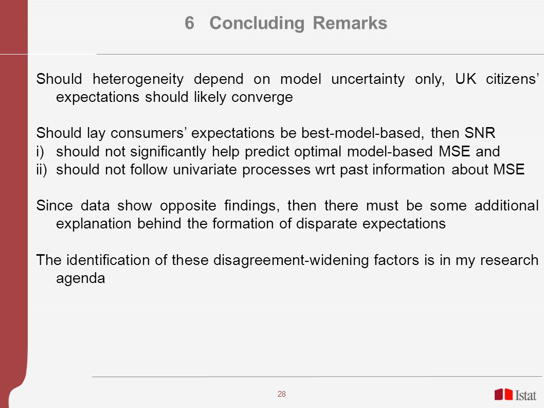28 6 Concluding Remarks Should heterogeneity depend on model uncertainty only, UK citizens expectations should likely converge Should lay consumers expectations be best-model-based, then SNR i)should not significantly help predict optimal model-based MSE and ii)should not follow univariate processes wrt past information about MSE Since data show opposite findings, then there must be some additional explanation behind the formation of disparate expectations The identification of these disagreement-widening factors is in my research agenda