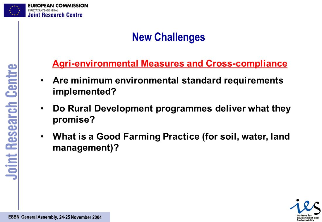 ESBN General Assembly, 24-25 November 2004 New Challenges Agri-environmental Measures and Cross-compliance Are minimum environmental standard requirements implemented.