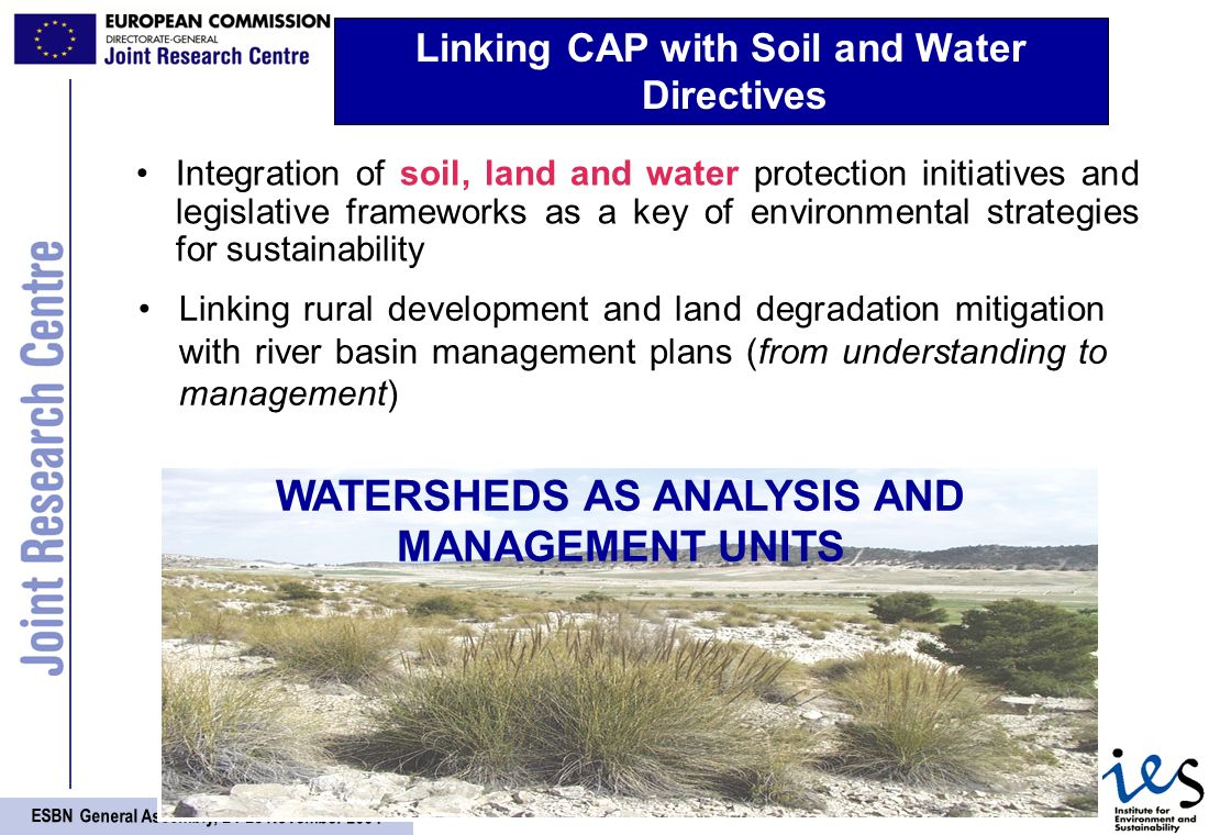 ESBN General Assembly, November 2004 Integration of soil, land and water protection initiatives and legislative frameworks as a key of environmental strategies for sustainability Linking CAP with Soil and Water Directives WATERSHEDS AS ANALYSIS AND MANAGEMENT UNITS Linking rural development and land degradation mitigation with river basin management plans (from understanding to management)