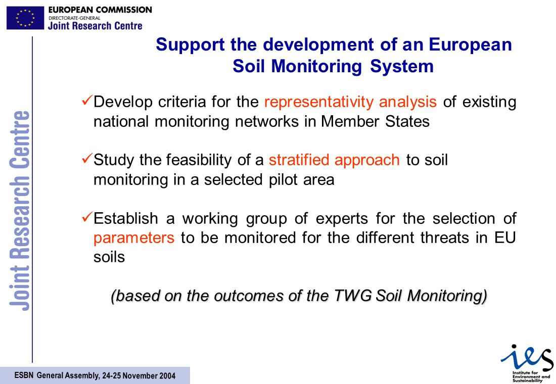 ESBN General Assembly, November 2004 Support the development of an European Soil Monitoring System Develop criteria for the representativity analysis of existing national monitoring networks in Member States Study the feasibility of a stratified approach to soil monitoring in a selected pilot area Establish a working group of experts for the selection of parameters to be monitored for the different threats in EU soils (based on the outcomes of the TWG Soil Monitoring)