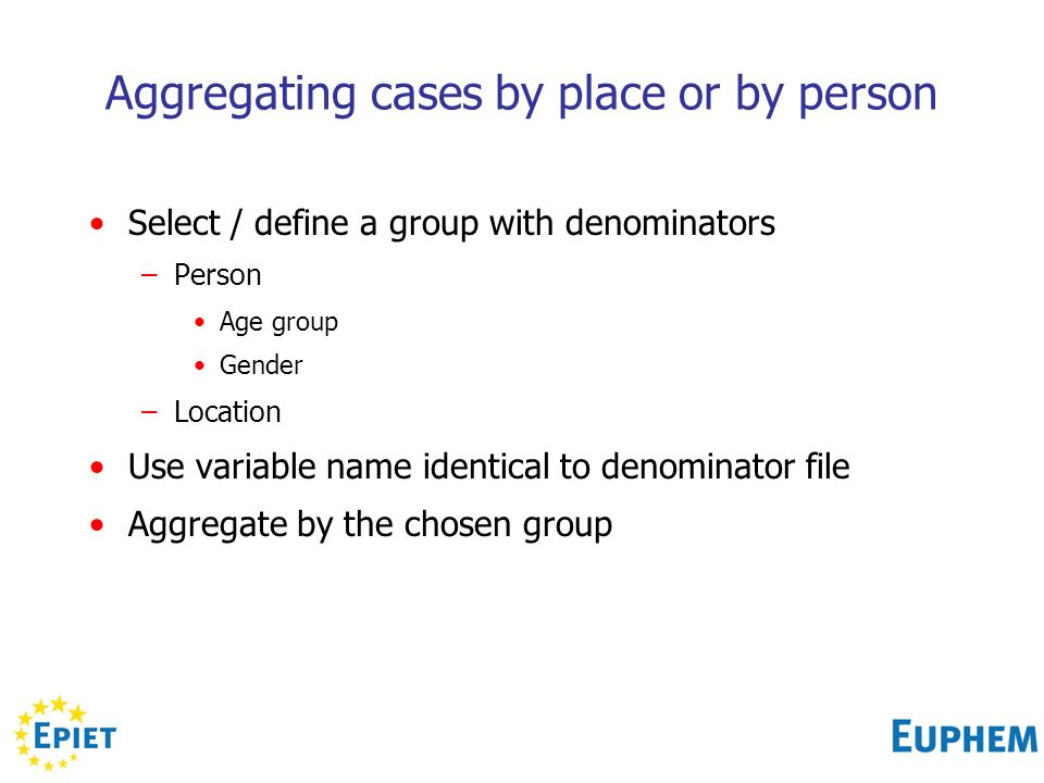 Aggregating cases by place or by person Select / define a group with denominators –Person Age group Gender –Location Use variable name identical to denominator file Aggregate by the chosen group