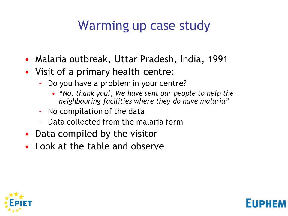 2 Warming up case study Malaria outbreak, Uttar Pradesh, India, 1991 Visit of a primary health centre: –Do you have a problem in your centre? No, than