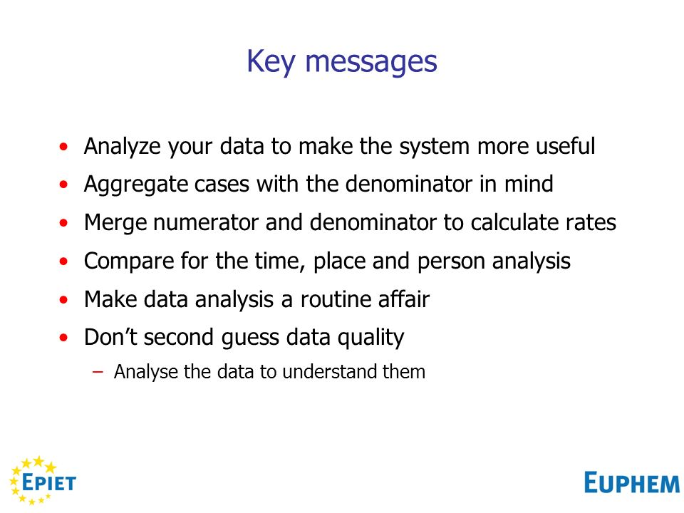 Key messages Analyze your data to make the system more useful Aggregate cases with the denominator in mind Merge numerator and denominator to calculate rates Compare for the time, place and person analysis Make data analysis a routine affair Dont second guess data quality –Analyse the data to understand them