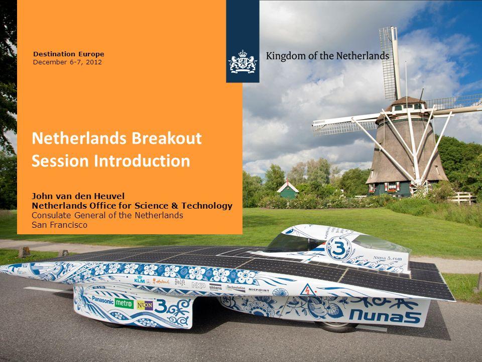 Netherlands Breakout Session Introduction John van den Heuvel Netherlands Office for Science & Technology Consulate General of the Netherlands San Fra