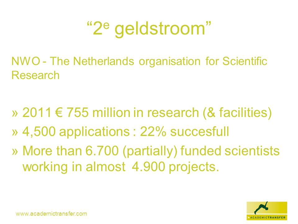 www.academictransfer.com 2 e geldstroom NWO - The Netherlands organisation for Scientific Research » 2011 755 million in research (& facilities) » 4,5