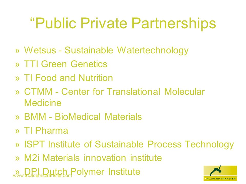www.academictransfer.com Public Private Partnerships » Wetsus - Sustainable Watertechnology » TTI Green Genetics » TI Food and Nutrition » CTMM - Cent