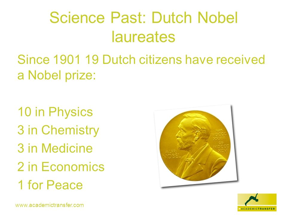 www.academictransfer.com Science Past: Dutch Nobel laureates Since 1901 19 Dutch citizens have received a Nobel prize: 10 in Physics 3 in Chemistry 3