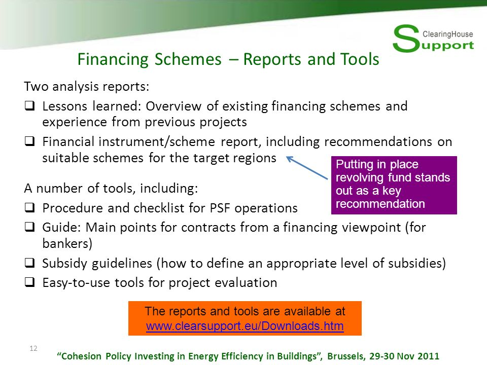 12 Financing Schemes – Reports and Tools Two analysis reports: Lessons learned: Overview of existing financing schemes and experience from previous projects Financial instrument/scheme report, including recommendations on suitable schemes for the target regions A number of tools, including: Procedure and checklist for PSF operations Guide: Main points for contracts from a financing viewpoint (for bankers) Subsidy guidelines (how to define an appropriate level of subsidies) Easy-to-use tools for project evaluation Putting in place revolving fund stands out as a key recommendation The reports and tools are available at www.clearsupport.eu/Downloads.htm Cohesion Policy Investing in Energy Efficiency in Buildings, Brussels, 29-30 Nov 2011