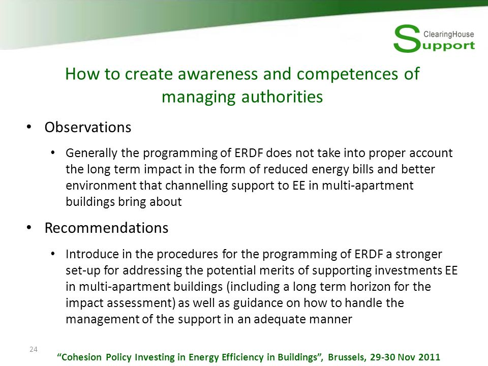 24 How to create awareness and competences of managing authorities Observations Generally the programming of ERDF does not take into proper account the long term impact in the form of reduced energy bills and better environment that channelling support to EE in multi-apartment buildings bring about Recommendations Introduce in the procedures for the programming of ERDF a stronger set-up for addressing the potential merits of supporting investments EE in multi-apartment buildings (including a long term horizon for the impact assessment) as well as guidance on how to handle the management of the support in an adequate manner Cohesion Policy Investing in Energy Efficiency in Buildings, Brussels, 29-30 Nov 2011