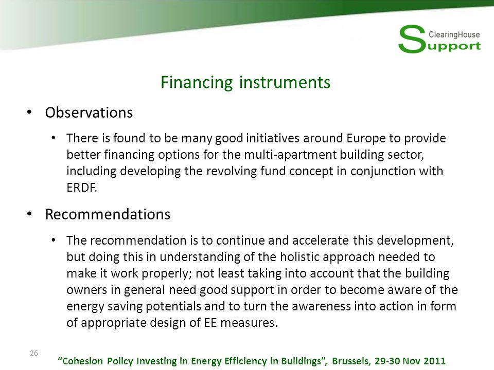 26 Financing instruments Observations There is found to be many good initiatives around Europe to provide better financing options for the multi-apartment building sector, including developing the revolving fund concept in conjunction with ERDF.