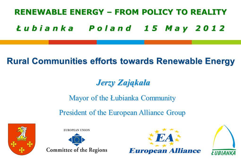 Jerzy Zająkała Mayor of the Łubianka Community President of the European Alliance Group RENEWABLE ENERGY – FROM POLICY TO REALITY Ł u b i a n k a P o l a n d 1 5 M a y 2 0 1 2 Rural Communities efforts towards Renewable Energy