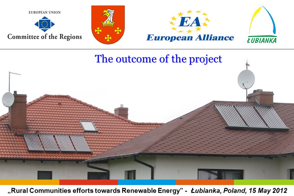 Rural Communities efforts towards Renewable Energy - Łubianka, Poland, 15 May 2012 The outcome of the project The outcome of the project