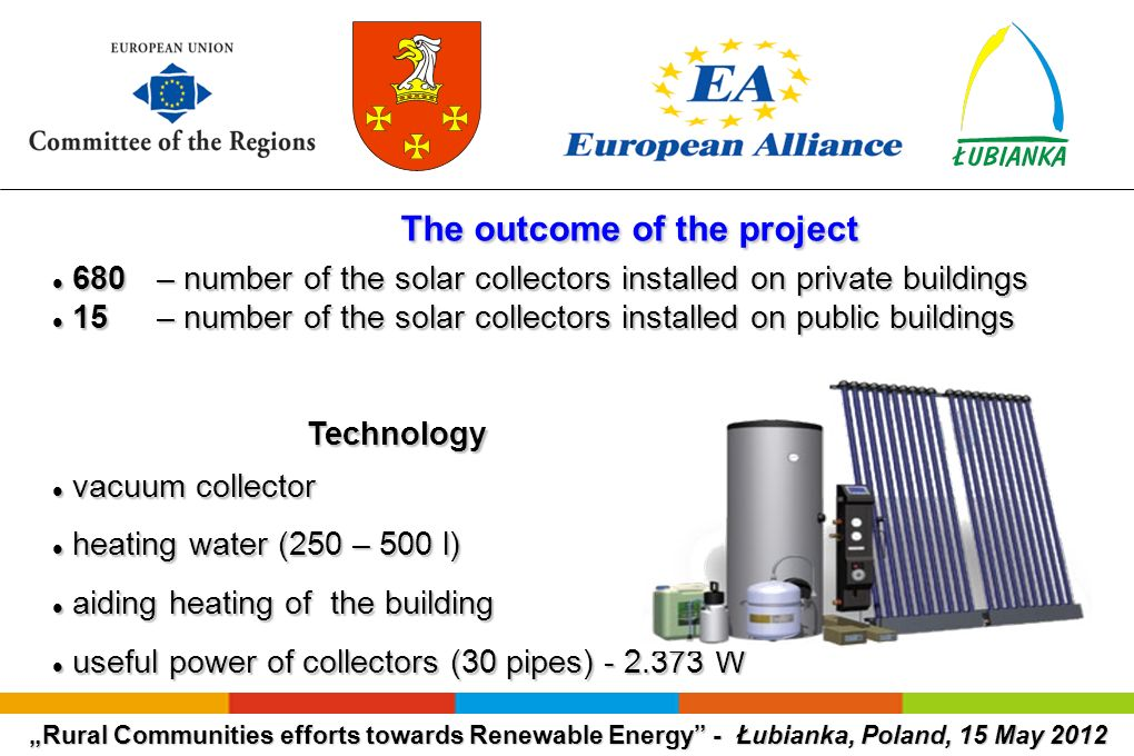 Rural Communities efforts towards Renewable Energy - Łubianka, Poland, 15 May 2012 The outcome of the project The outcome of the project 680 – number of the solar collectors installed on private buildings 680 – number of the solar collectors installed on private buildings 15 – number of the solar collectors installed on public buildings 15 – number of the solar collectors installed on public buildings Technology Technology vacuum collector vacuum collector heating water (250 – 500 l) heating water (250 – 500 l) aiding heating of the building aiding heating of the building useful power of collectors (30 pipes) - 2.373 W useful power of collectors (30 pipes) - 2.373 W
