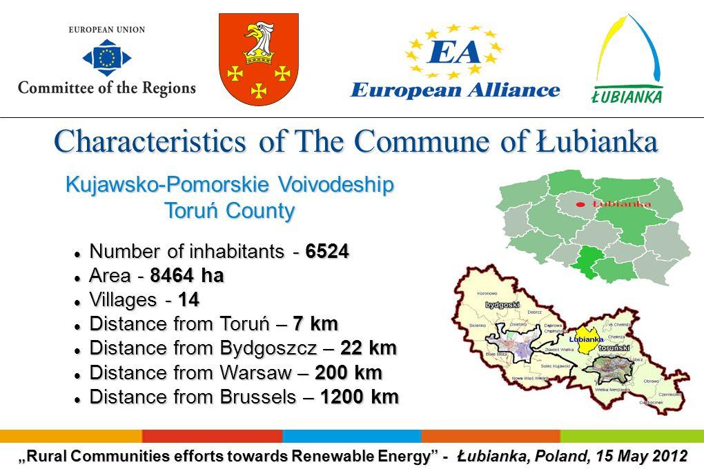 Rural Communities efforts towards Renewable Energy - Łubianka, Poland, 15 May 2012 Characteristics of The Commune of Łubianka Characteristics of The Commune of Łubianka Kujawsko-Pomorskie Voivodeship Toruń County Number of inhabitants - 6524 Number of inhabitants - 6524 Area - 8464 ha Area - 8464 ha Villages - 14 Villages - 14 Distance from Toruń – 7 km Distance from Toruń – 7 km Distance from Bydgoszcz – 22 km Distance from Bydgoszcz – 22 km Distance from Warsaw – 200 km Distance from Warsaw – 200 km Distance from Brussels – 1200 km Distance from Brussels – 1200 km
