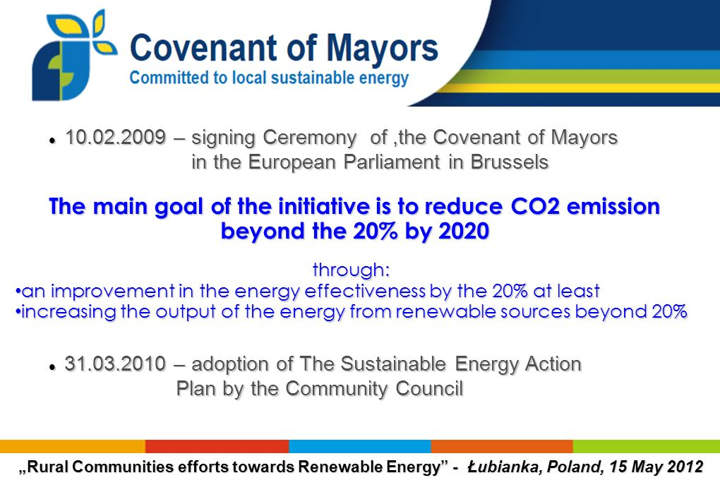 The main goal of the initiative is to reduce CO2 emission beyond the 20% by 2020 through: an improvement in the energy effectiveness by the 20% at least an improvement in the energy effectiveness by the 20% at least increasing the output of the energy from renewable sources beyond 20% increasing the output of the energy from renewable sources beyond 20% 10.02.2009 – signing Ceremony of,the Covenant of Mayors in the European Parliament in Brussels 10.02.2009 – signing Ceremony of,the Covenant of Mayors in the European Parliament in Brussels 31.03.2010 – adoption of The Sustainable Energy Action 31.03.2010 – adoption of The Sustainable Energy Action Plan by the Community Council Plan by the Community Council
