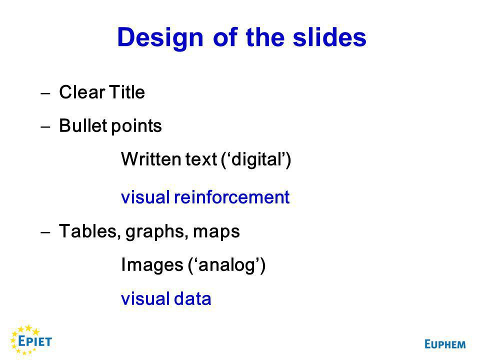 –Clear Title –Bullet points Written text (digital) visual reinforcement –Tables, graphs, maps Images (analog) visual data Design of the slides