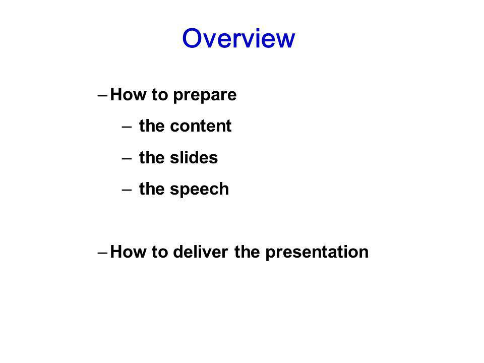 –How to prepare – the content – the slides – the speech –How to deliver the presentation Overview