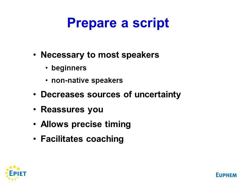 Prepare a script Necessary to most speakers beginners non-native speakers Decreases sources of uncertainty Reassures you Allows precise timing Facilitates coaching