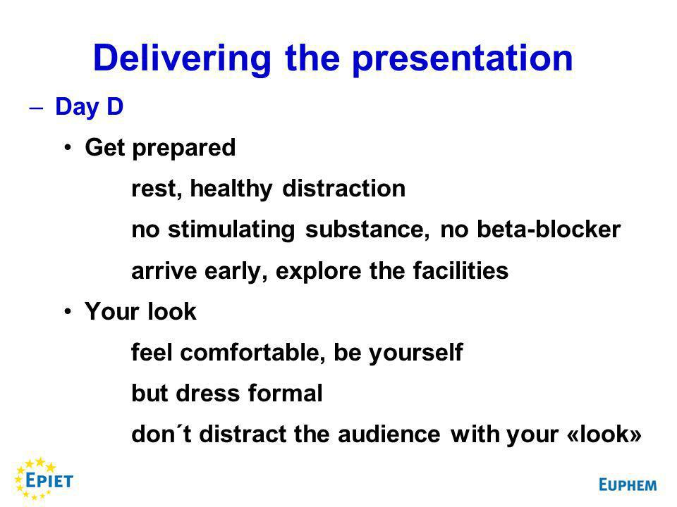 –Day D Get prepared rest, healthy distraction no stimulating substance, no beta-blocker arrive early, explore the facilities Your look feel comfortable, be yourself but dress formal don´t distract the audience with your «look» Delivering the presentation