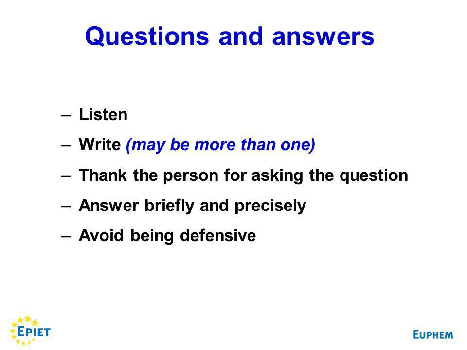 –Listen –Write (may be more than one) –Thank the person for asking the question –Answer briefly and precisely –Avoid being defensive Questions and answers