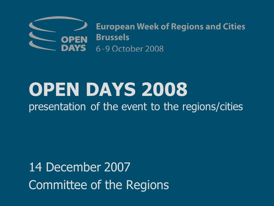 OPEN DAYS 2008 presentation of the event to the regions/cities 14 December 2007 Committee of the Regions