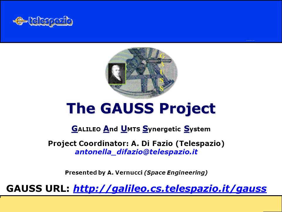 The GAUSS Project GAUSS G ALILEO A nd U MTS S ynergetic S ystem Project Coordinator: A.