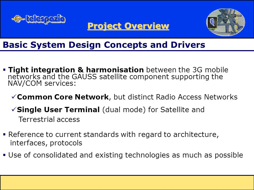 Tight integration & harmonisation between the 3G mobile networks and the GAUSS satellite component supporting the NAV/COM services: Common Core Network, but distinct Radio Access Networks Single User Terminal (dual mode) for Satellite and Terrestrial access Basic System Design Concepts and Drivers Reference to current standards with regard to architecture, interfaces, protocols Use of consolidated and existing technologies as much as possible Project Overview