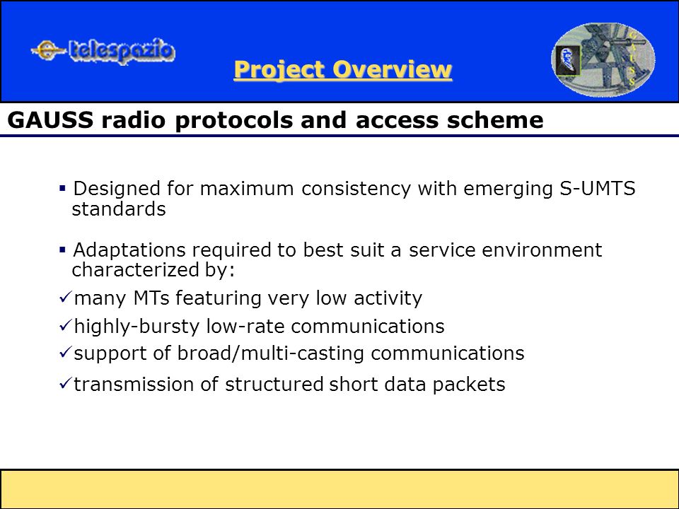 Designed for maximum consistency with emerging S-UMTS standards Adaptations required to best suit a service environment characterized by: many MTs featuring very low activity highly-bursty low-rate communications support of broad/multi-casting communications transmission of structured short data packets GAUSS radio protocols and access scheme Project Overview