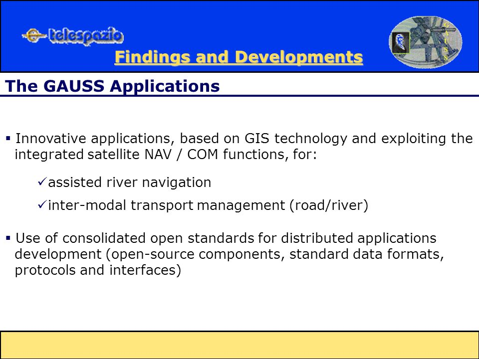 Innovative applications, based on GIS technology and exploiting the integrated satellite NAV / COM functions, for: Use of consolidated open standards for distributed applications development (open-source components, standard data formats, protocols and interfaces) assisted river navigation inter-modal transport management (road/river) The GAUSS Applications Findings and Developments