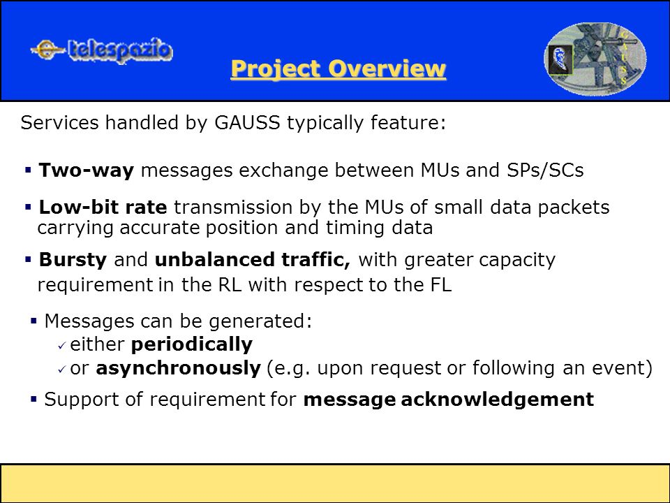 Bursty and unbalanced traffic, with greater capacity requirement in the RL with respect to the FL Services handled by GAUSS typically feature: Two-way messages exchange between MUs and SPs/SCs Low-bit rate transmission by the MUs of small data packets carrying accurate position and timing data either periodically or asynchronously (e.g.