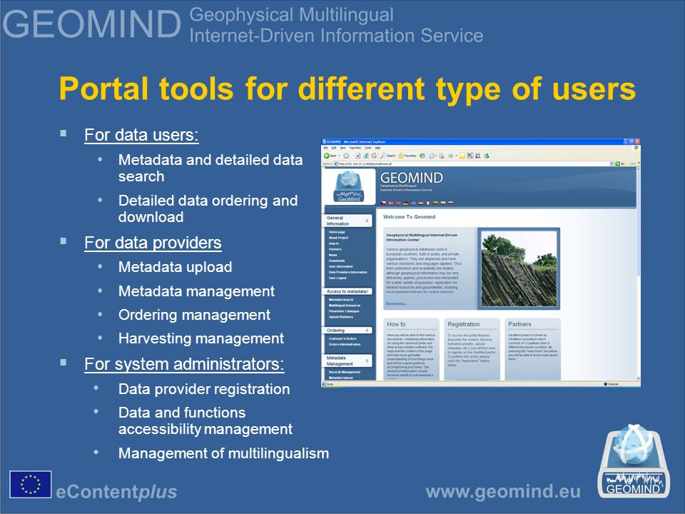 Portal tools for different type of users For data users: Metadata and detailed data search Detailed data ordering and download For data providers Metadata upload Metadata management Ordering management Harvesting management For system administrators: Data provider registration Data and functions accessibility management Management of multilingualism