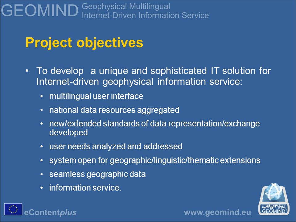 Main project achievements Developed unique software for data management: Metadata Editor portal GEOMIND Catalog Service Web Implementation of advanced methodological solutions: dynamic multilingualism XML transformations between different data structures ISO standard extension for geophysical data Impressive amount of collected metadata sets from different EU countries (over 500000).