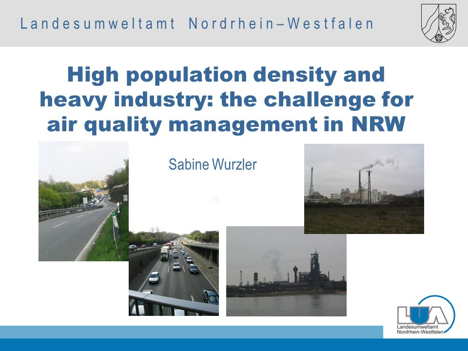 L a n d e s u m w e l t a m t N o r d r h e i n – W e s t f a l e n Autorenname, Fachbereich Sabine Wurzler High population density and heavy industry: the challenge for air quality management in NRW