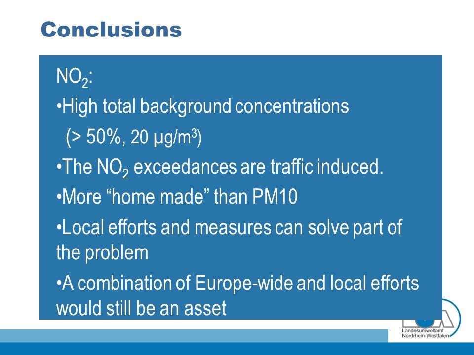 Conclusions NO 2 : High total background concentrations (> 50%, 20 µg/m 3 ) The NO 2 exceedances are traffic induced. More home made than PM10 Local e