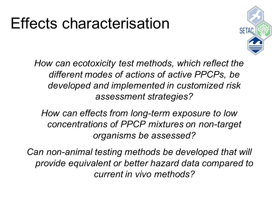Effects characterisation How can ecotoxicity test methods, which reflect the different modes of actions of active PPCPs, be developed and implemented in customized risk assessment strategies.