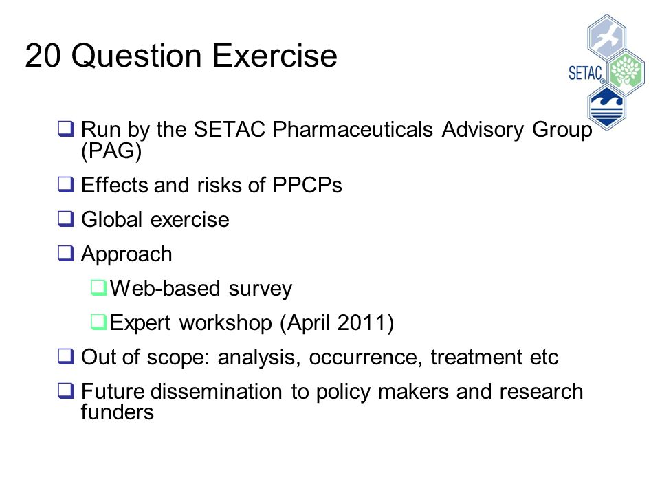 20 Question Exercise Run by the SETAC Pharmaceuticals Advisory Group (PAG) Effects and risks of PPCPs Global exercise Approach Web-based survey Expert workshop (April 2011) Out of scope: analysis, occurrence, treatment etc Future dissemination to policy makers and research funders