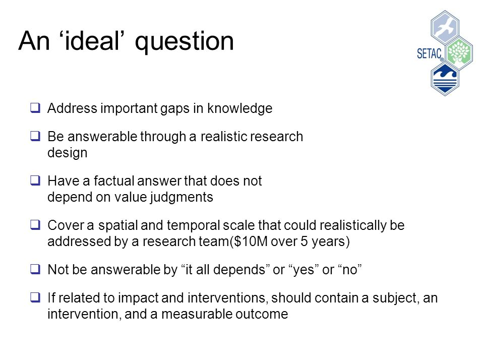 An ideal question Address important gaps in knowledge Be answerable through a realistic research design Have a factual answer that does not depend on value judgments Cover a spatial and temporal scale that could realistically be addressed by a research team($10M over 5 years) Not be answerable by it all depends or yes or no If related to impact and interventions, should contain a subject, an intervention, and a measurable outcome