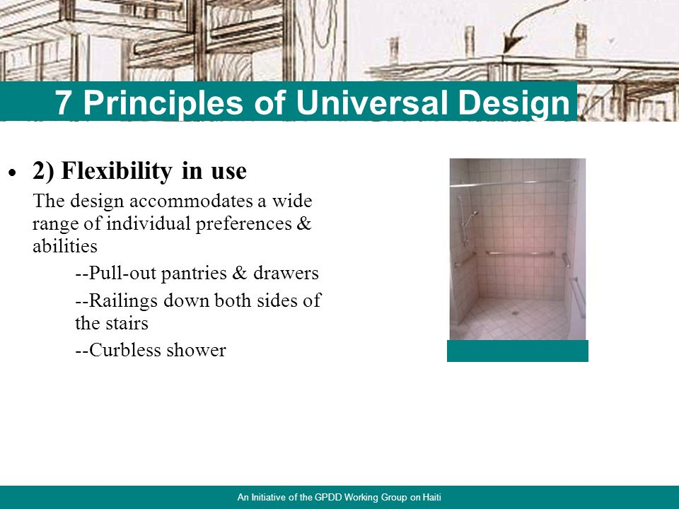 1) Equitable use The design is useful to people with diverse abilities --Multiple-height counters --Non-slip cutting surfaces --Wider doorways 16 7 Principles of Universal Design An Initiative of the GPDD Working Group on Haiti