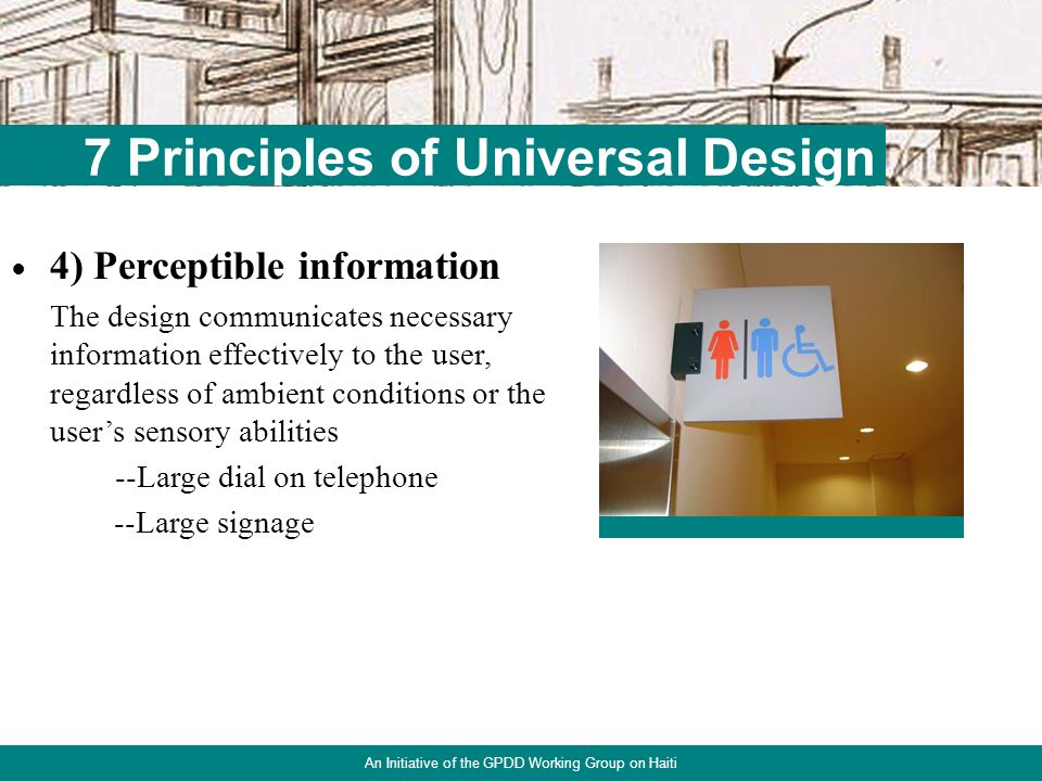 18 7 Principles of Universal Design An Initiative of the GPDD Working Group on Haiti 3) Simple & intuitive use Use of the design is easy to understand, regardless of the users experience, knowledge, language skills or current concentration level --Stepless entrance --Offset water controls in the shower & tub Atlanta Habitat for Humanity house