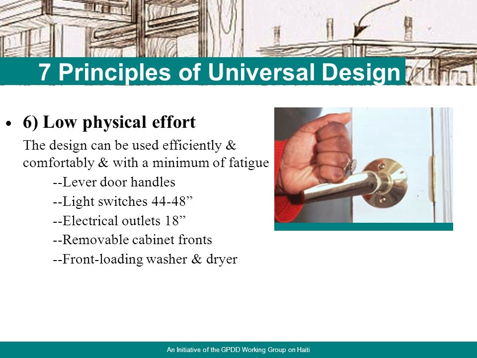 20 7 Principles of Universal Design An Initiative of the GPDD Working Group on Haiti 5) Tolerance for error The design minimizes hazards & the adverse consequences of accidental or unintended actions --Crank or power-operated counter system --Texturized lever handles Needs protection closer to the floor surface to prevent wheelchair front tires from rolling over