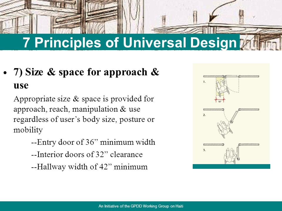 21 7 Principles of Universal Design An Initiative of the GPDD Working Group on Haiti 6) Low physical effort The design can be used efficiently & comfortably & with a minimum of fatigue --Lever door handles --Light switches 44-48 --Electrical outlets 18 --Removable cabinet fronts --Front-loading washer & dryer