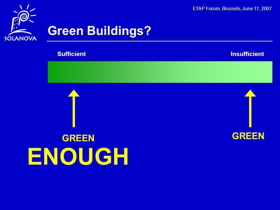 ETAP Forum, Brussels, June 11, 2007 Green Buildings GREEN GREEN ENOUGH Sufficient Insufficient